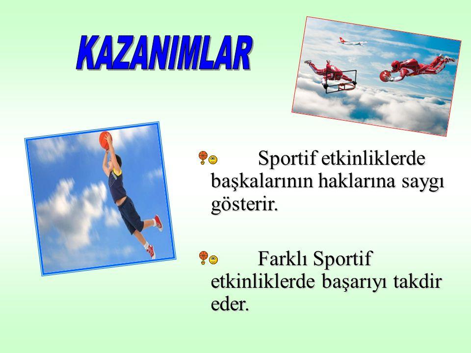 Sportif etkinliklerde başkalarının haklarına saygı gösterir. Farklı Sportif etkinliklerde başarıyı takdir eder.