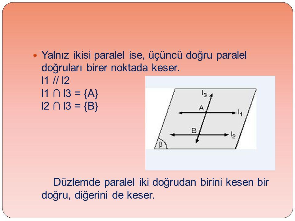  Yalnız ikisi paralel ise, üçüncü doğru paralel doğruları birer noktada keser. l1 // l2 l1 ∩ l3 = {A} l2 ∩ l3 = {B} Düzlemde paralel iki doğrudan bir