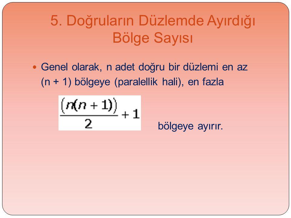 5. Doğruların Düzlemde Ayırdığı Bölge Sayısı  Genel olarak, n adet doğru bir düzlemi en az (n + 1) bölgeye (paralellik hali), en fazla bölgeye ayırır