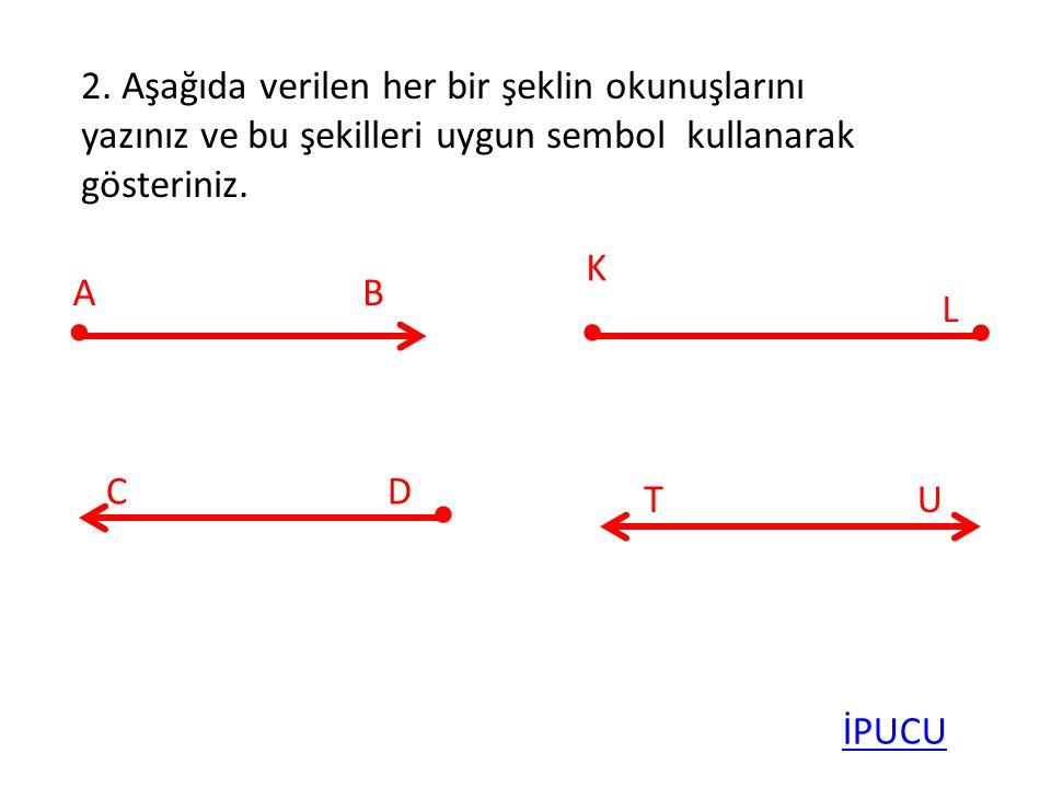 2. Aşağıda verilen her bir şeklin okunuşlarını yazınız ve bu şekilleri uygun sembol kullanarak gösteriniz. AB K L CD TU İPUCU