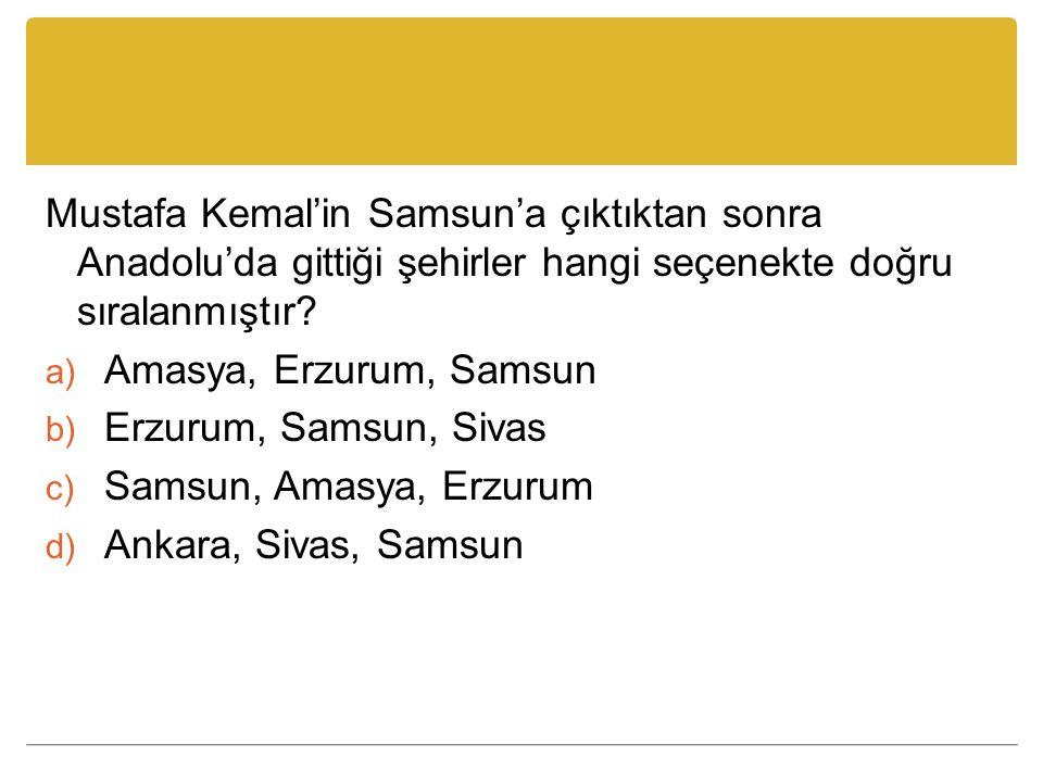 Mustafa Kemal'in Samsun'a çıktıktan sonra Anadolu'da gittiği şehirler hangi seçenekte doğru sıralanmıştır? a) Amasya, Erzurum, Samsun b) Erzurum, Sams