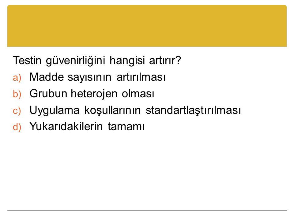 Testin güvenirliğini hangisi artırır? a) Madde sayısının artırılması b) Grubun heterojen olması c) Uygulama koşullarının standartlaştırılması d) Yukar