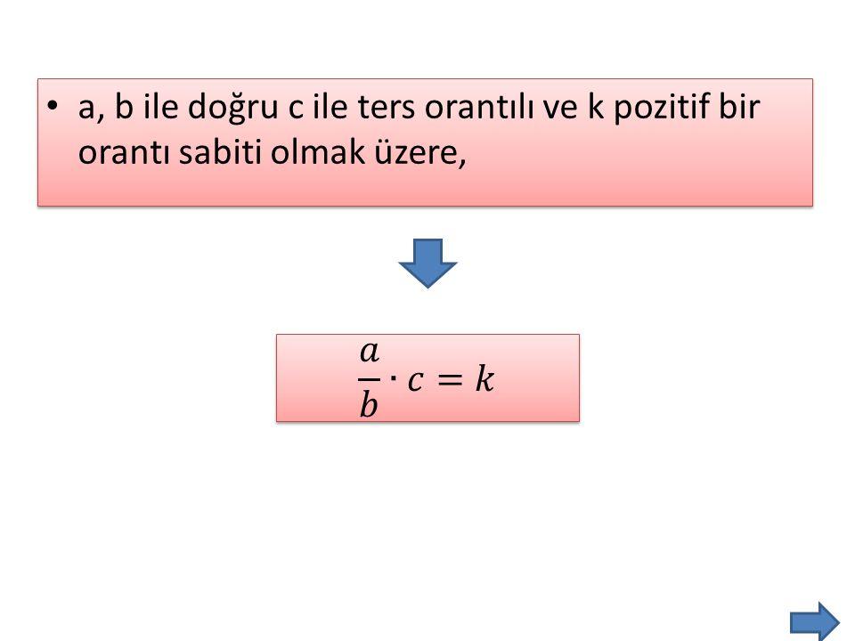 • a, b ile doğru c ile ters orantılı ve k pozitif bir orantı sabiti olmak üzere,