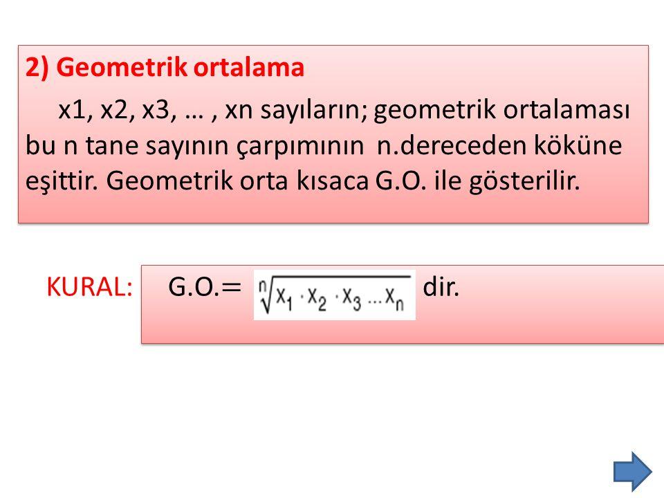 2) Geometrik ortalama x1, x2, x3, …, xn sayıların; geometrik ortalaması bu n tane sayının çarpımının n.dereceden köküne eşittir. Geometrik orta kısaca