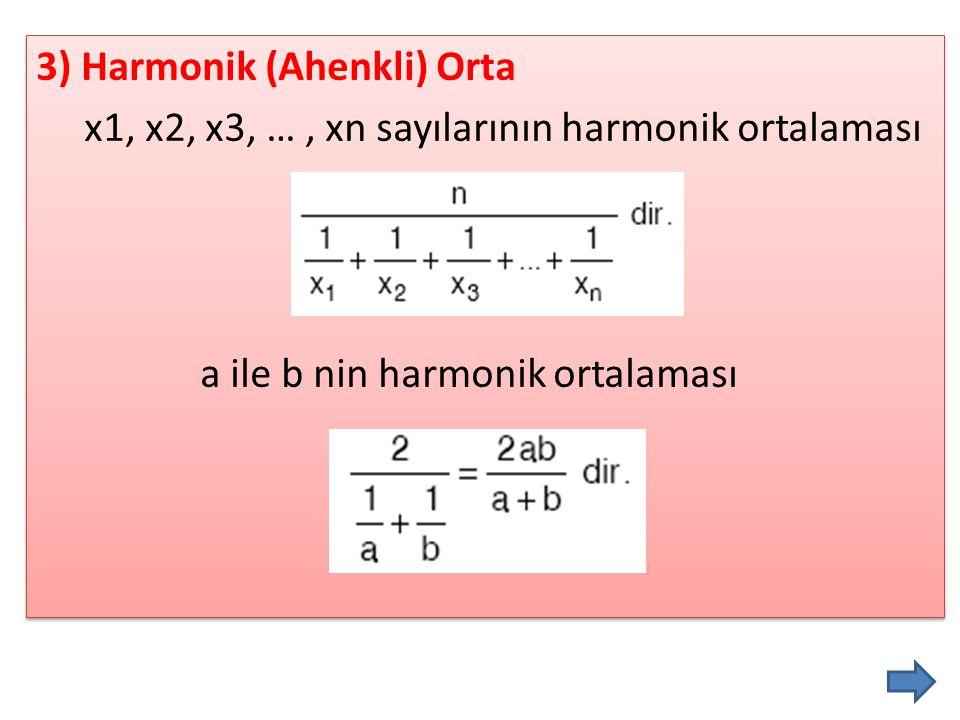 3) Harmonik (Ahenkli) Orta x1, x2, x3, …, xn sayılarının harmonik ortalaması a ile b nin harmonik ortalaması 3) Harmonik (Ahenkli) Orta x1, x2, x3, …,