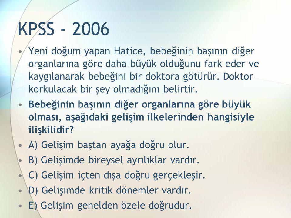 KPSS - 2006 •Yeni doğum yapan Hatice, bebeğinin başının diğer organlarına göre daha büyük olduğunu fark eder ve kaygılanarak bebeğini bir doktora götü
