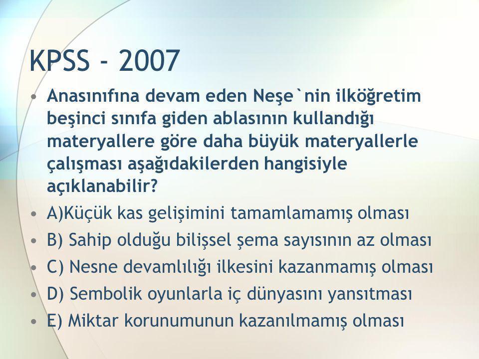 KPSS - 2007 •Anasınıfına devam eden Neşe`nin ilköğretim beşinci sınıfa giden ablasının kullandığı materyallere göre daha büyük materyallerle çalışması