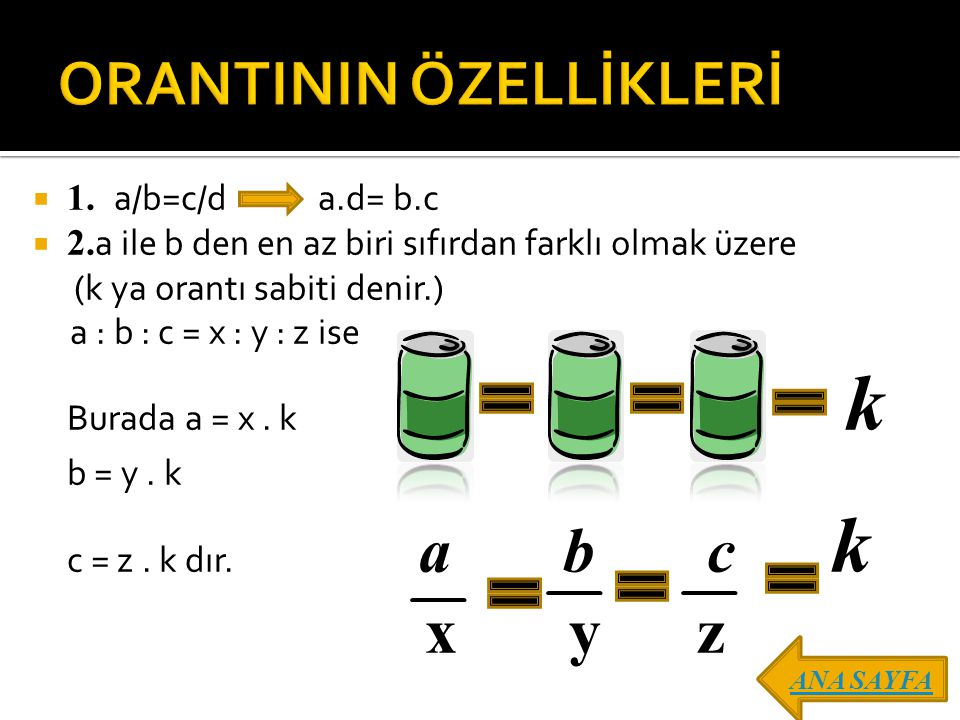  1. a/b=c/d a.d= b.c  2. a ile b den en az biri sıfırdan farklı olmak üzere (k ya orantı sabiti denir.) a : b : c = x : y : z ise Burada a = x. k k