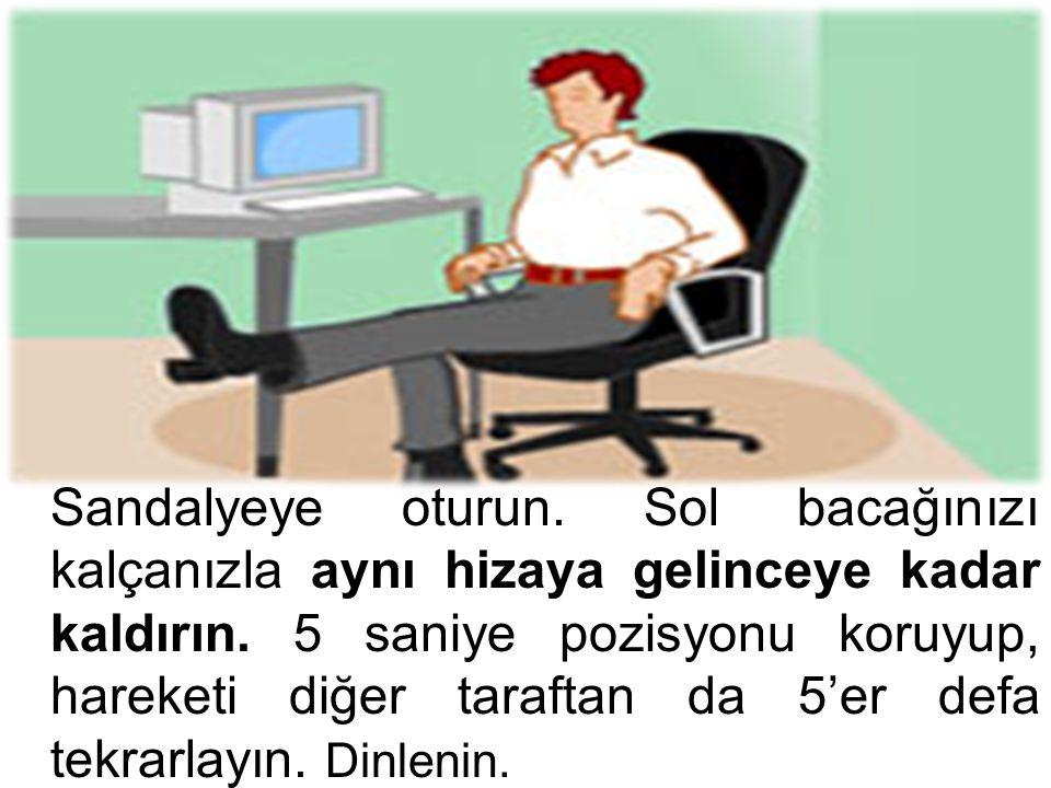 Sandalyeye oturun. Sol bacağınızı kalçanızla aynı hizaya gelinceye kadar kaldırın. 5 saniye pozisyonu koruyup, hareketi diğer taraftan da 5'er defa te