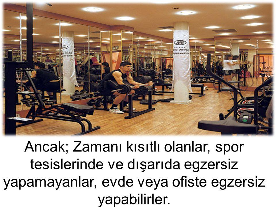 Ancak; Zamanı kısıtlı olanlar, spor tesislerinde ve dışarıda egzersiz yapamayanlar, evde veya ofiste egzersiz yapabilirler.