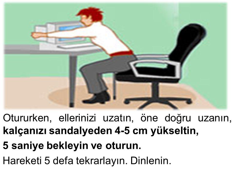 Otururken, ellerinizi uzatın, öne doğru uzanın, kalçanızı sandalyeden 4-5 cm yükseltin, 5 saniye bekleyin ve oturun. Hareketi 5 defa tekrarlayın. Dinl