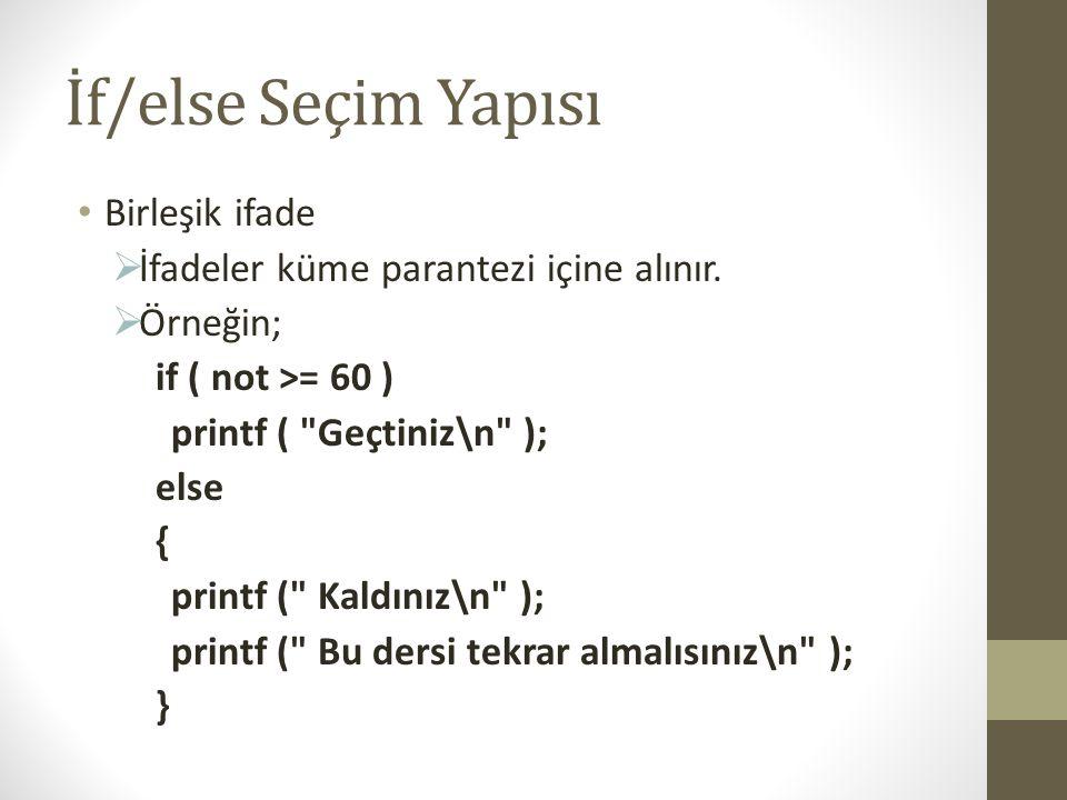 İf/else Seçim Yapısı • Birleşik ifade  İfadeler küme parantezi içine alınır.  Örneğin; if ( not >= 60 ) printf (