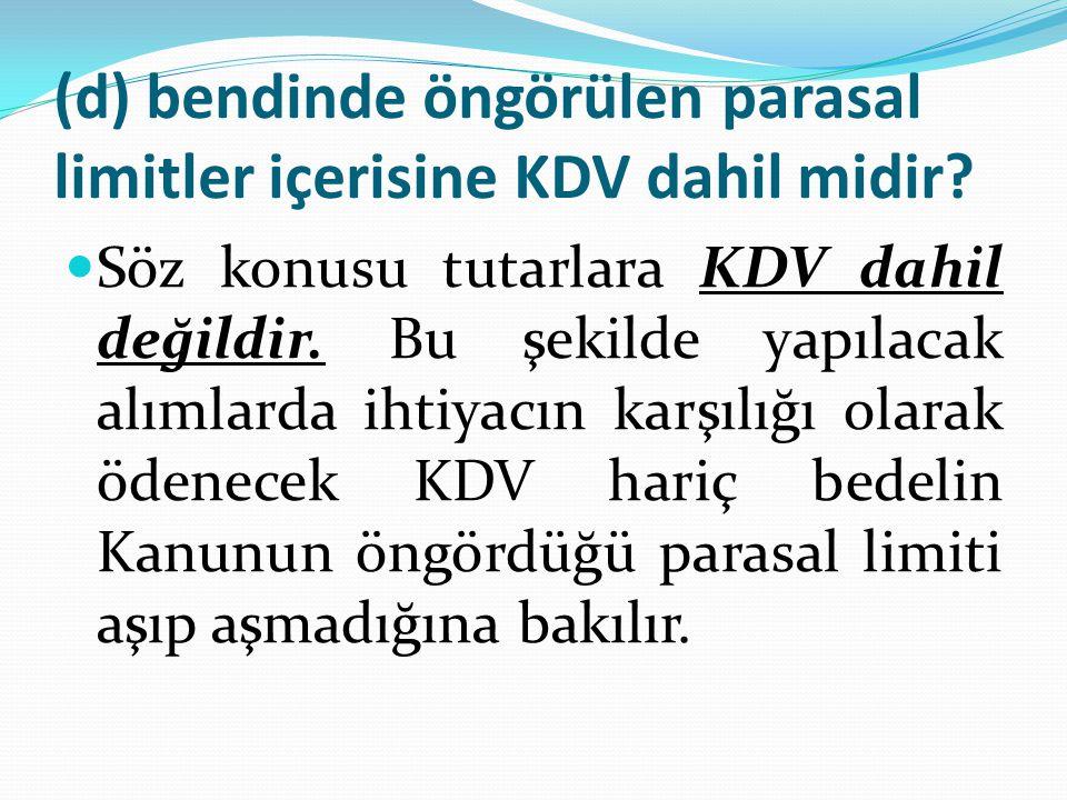 (d) bendinde öngörülen parasal limitler içerisine KDV dahil midir?  Söz konusu tutarlara KDV dahil değildir. Bu şekilde yapılacak alımlarda ihtiyacın