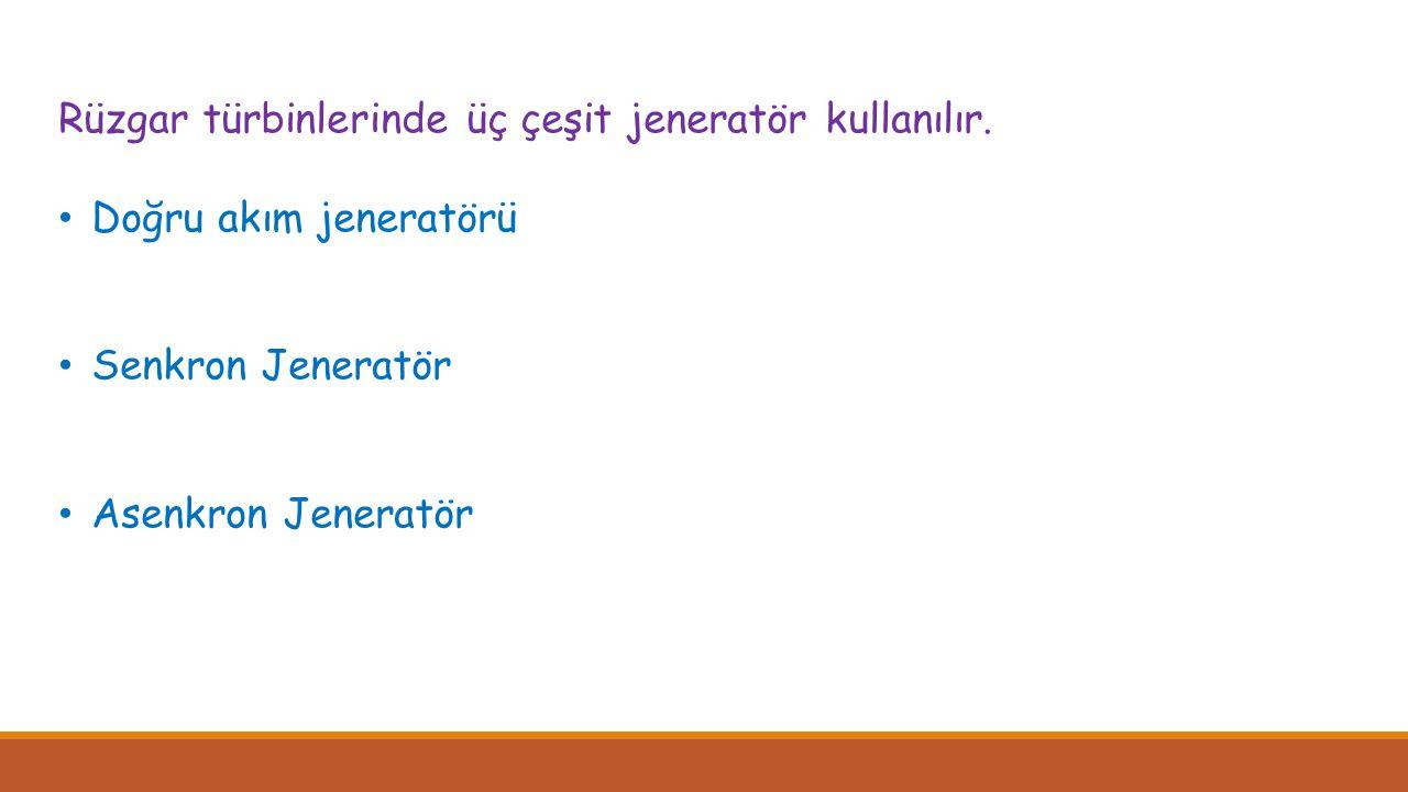 Rüzgar türbinlerinde üç çeşit jeneratör kullanılır. • Doğru akım jeneratörü • Senkron Jeneratör • Asenkron Jeneratör