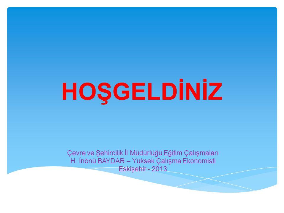 HOŞGELDİNİZ Çevre ve Şehircilik İl Müdürlüğü Eğitim Çalışmaları H. İnönü BAYDAR – Yüksek Çalışma Ekonomisti Eskişehir - 2013
