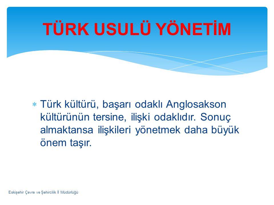  Türk kültürü, başarı odaklı Anglosakson kültürünün tersine, ilişki odaklıdır. Sonuç almaktansa ilişkileri yönetmek daha büyük önem taşır. Eskişehir
