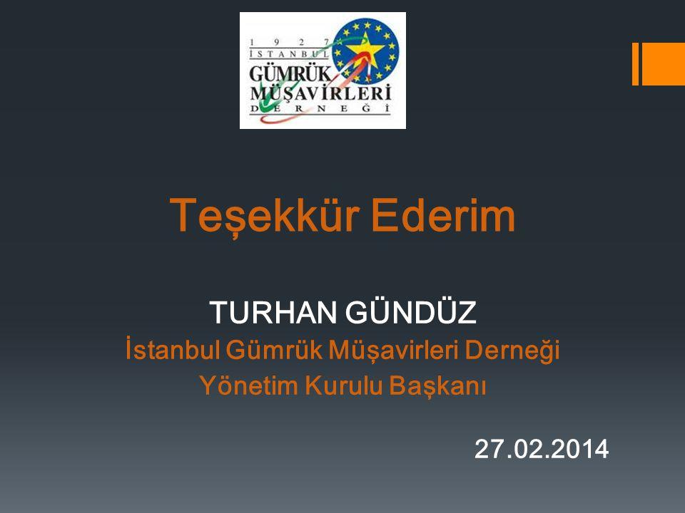 Teşekkür Ederim TURHAN GÜNDÜZ İstanbul Gümrük Müşavirleri Derneği Yönetim Kurulu Başkanı 27.02.2014