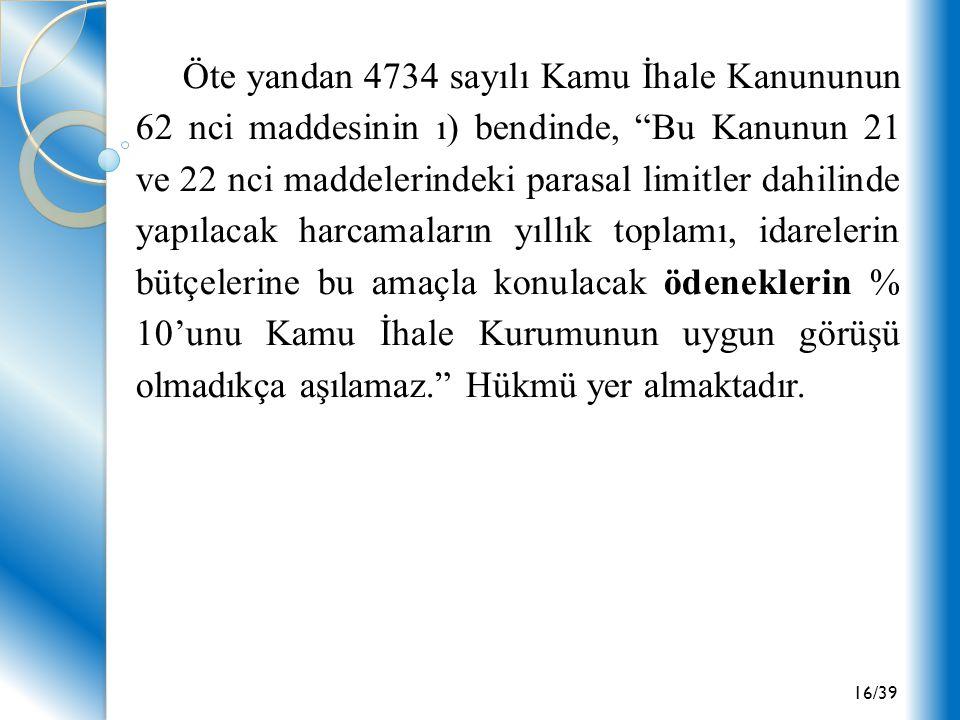 """16/39 Öte yandan 4734 sayılı Kamu İhale Kanununun 62 nci maddesinin ı) bendinde, """"Bu Kanunun 21 ve 22 nci maddelerindeki parasal limitler dahilinde ya"""