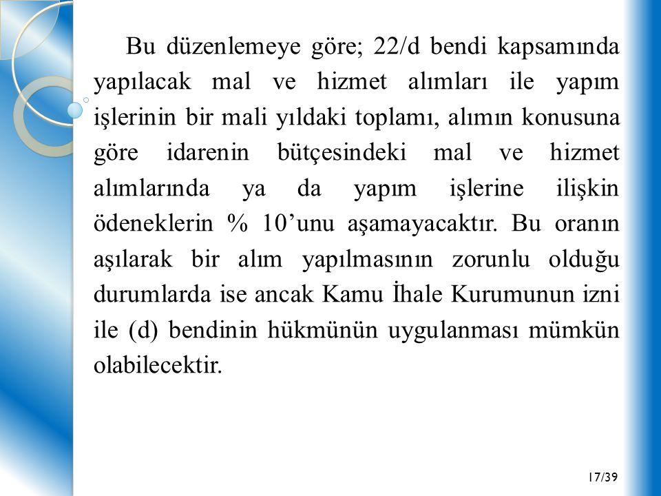 17/39 Bu düzenlemeye göre; 22/d bendi kapsamında yapılacak mal ve hizmet alımları ile yapım işlerinin bir mali yıldaki toplamı, alımın konusuna göre i