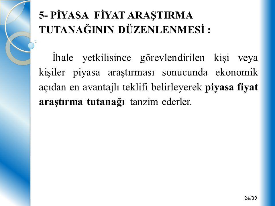 26/39 5- PİYASA FİYAT ARAŞTIRMA TUTANAĞININ DÜZENLENMESİ : İhale yetkilisince görevlendirilen kişi veya kişiler piyasa araştırması sonucunda ekonomik