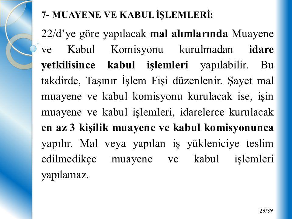 29/39 7- MUAYENE VE KABUL İŞLEMLERİ: 22/d'ye göre yapılacak mal alımlarında Muayene ve Kabul Komisyonu kurulmadan idare yetkilisince kabul işlemleri y