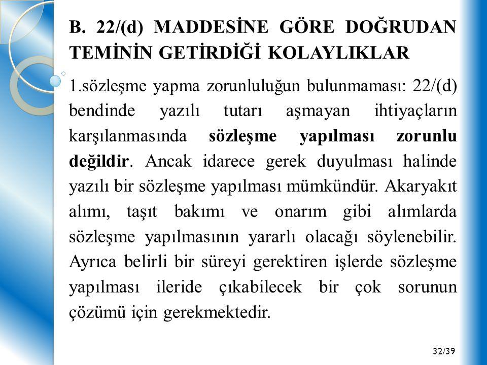 32/39 B. 22/(d) MADDESİNE GÖRE DOĞRUDAN TEMİNİN GETİRDİĞİ KOLAYLIKLAR 1.sözleşme yapma zorunluluğun bulunmaması: 22/(d) bendinde yazılı tutarı aşmayan