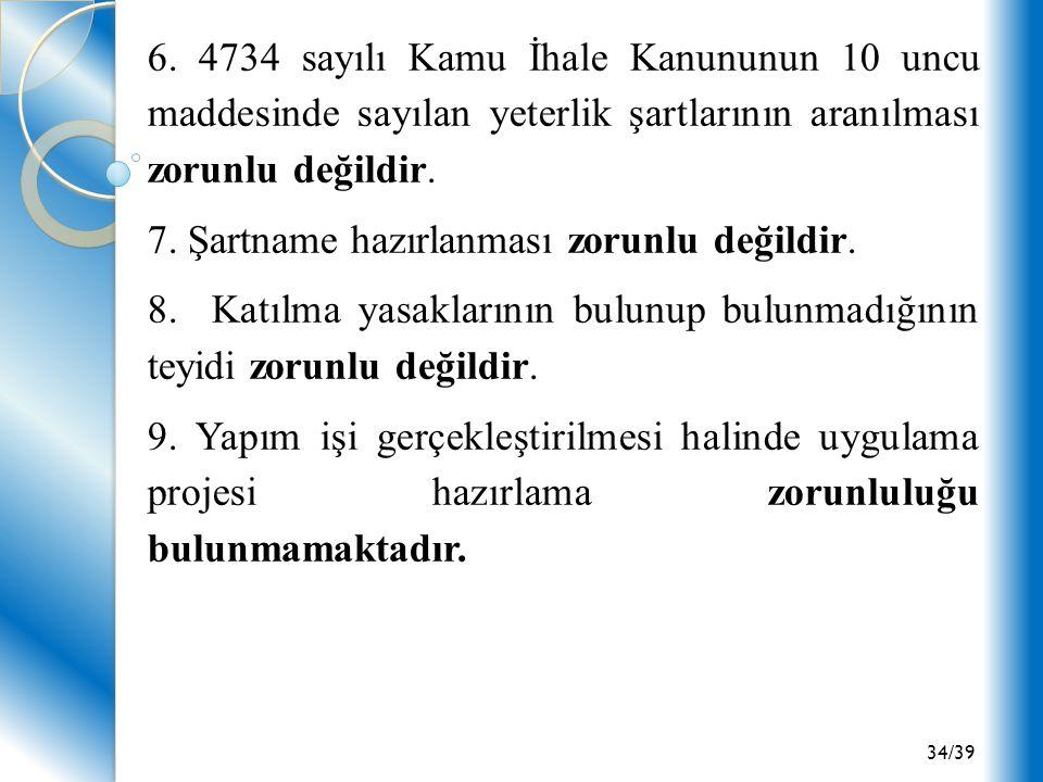 34/39 6. 4734 sayılı Kamu İhale Kanununun 10 uncu maddesinde sayılan yeterlik şartlarının aranılması zorunlu değildir. 7. Şartname hazırlanması zorunl