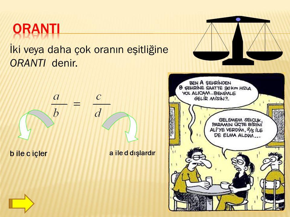 İki veya daha çok oranın eşitliğine ORANTI denir. b ile c içler a ile d dışlardır 4
