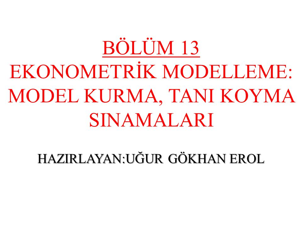 BÖLÜM 13 EKONOMETRİK MODELLEME: MODEL KURMA, TANI KOYMA SINAMALARI HAZIRLAYAN:UĞUR GÖKHAN EROL