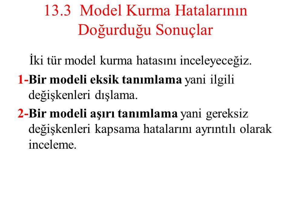 13.3 Model Kurma Hatalarının Doğurduğu Sonuçlar İki tür model kurma hatasını inceleyeceğiz. 1-Bir modeli eksik tanımlama yani ilgili değişkenleri dışl