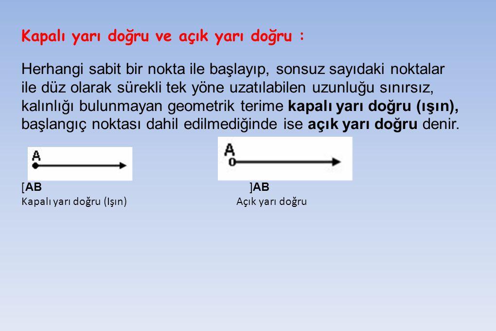 Kapalı yarı doğru ve açık yarı doğru : Herhangi sabit bir nokta ile başlayıp, sonsuz sayıdaki noktalar ile düz olarak sürekli tek yöne uzatılabilen uz