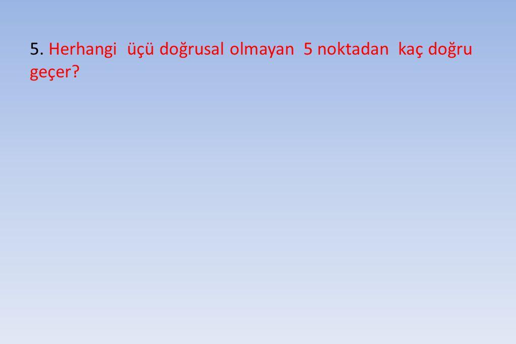 5. Herhangi üçü doğrusal olmayan 5 noktadan kaç doğru geçer?