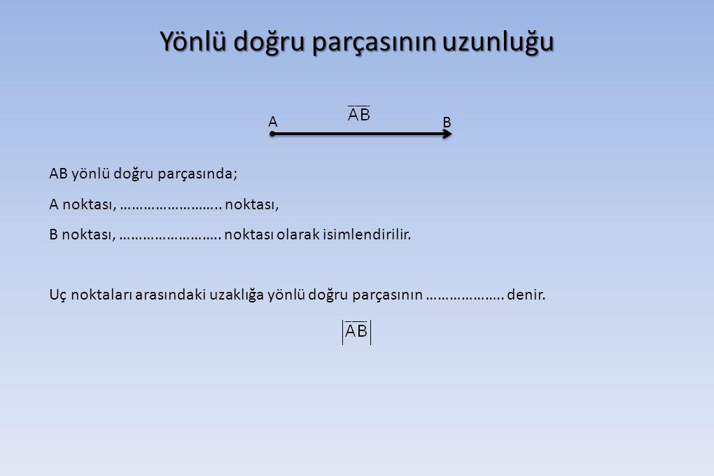 Yönlü doğru parçasının uzunluğu A B AB yönlü doğru parçasında; A noktası, …………………….. noktası, B noktası, …………………….. noktası olarak isimlendirilir. Uç