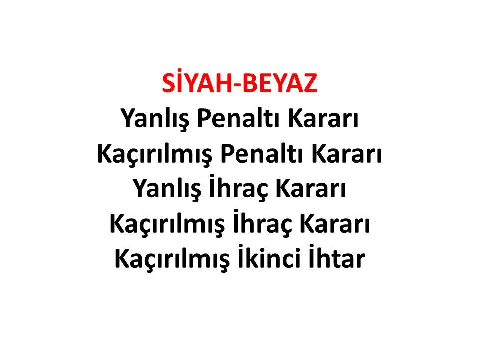 SİYAH-BEYAZ Yanlış Penaltı Kararı Kaçırılmış Penaltı Kararı Yanlış İhraç Kararı Kaçırılmış İhraç Kararı Kaçırılmış İkinci İhtar