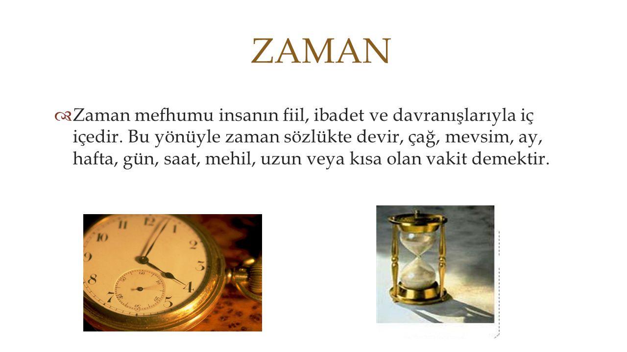 ZAMAN  Zaman mefhumu insanın fiil, ibadet ve davranışlarıyla iç içedir. Bu yönüyle zaman sözlükte devir, çağ, mevsim, ay, hafta, gün, saat, mehil, uz