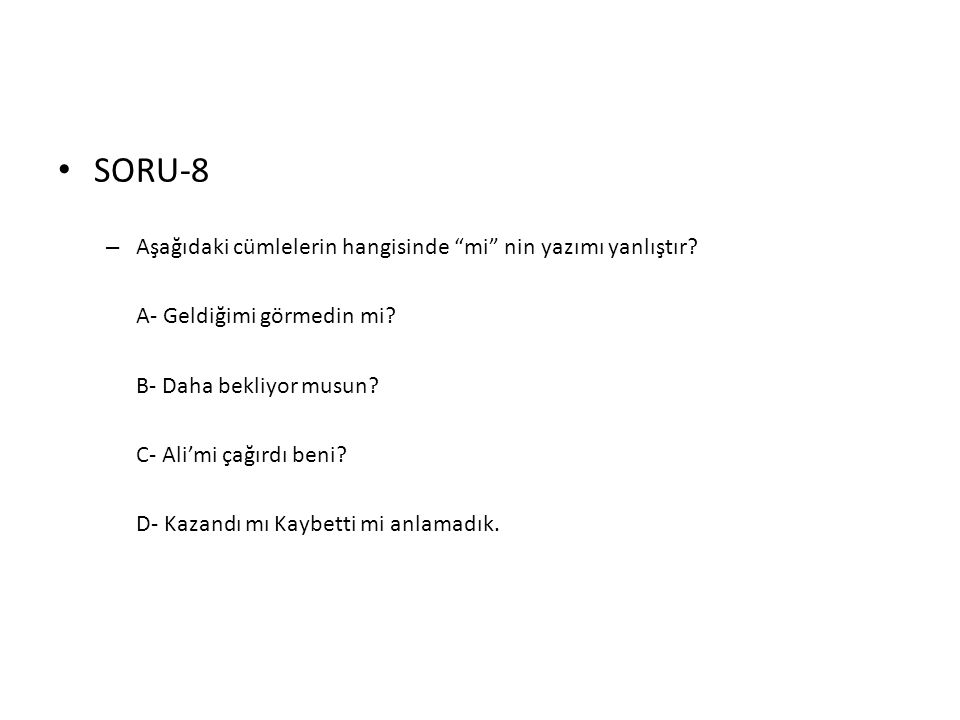 """• SORU-8 – Aşağıdaki cümlelerin hangisinde """"mi"""" nin yazımı yanlıştır? A- Geldiğimi görmedin mi? B- Daha bekliyor musun? C- Ali'mi çağırdı beni? D- Kaz"""