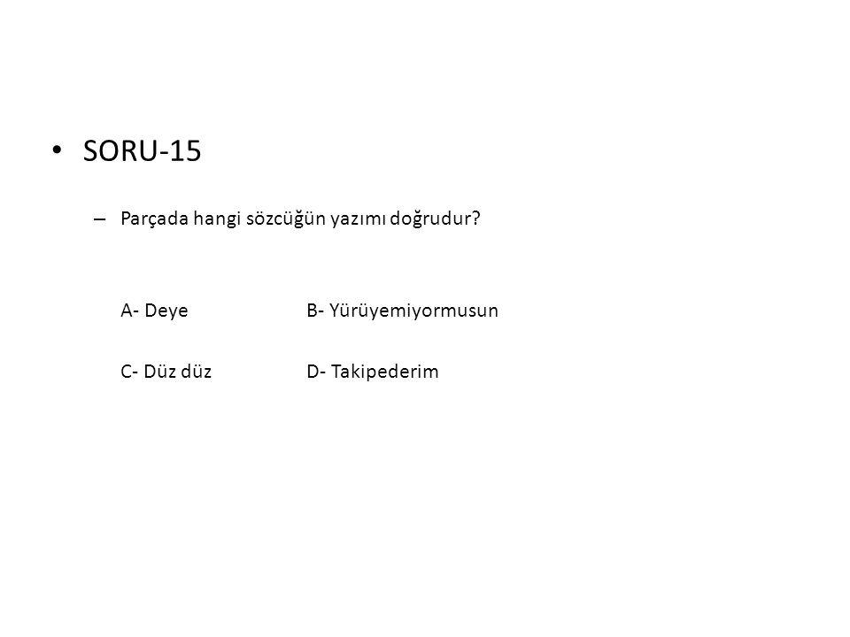 • SORU-15 – Parçada hangi sözcüğün yazımı doğrudur? A- DeyeB- Yürüyemiyormusun C- Düz düzD- Takipederim