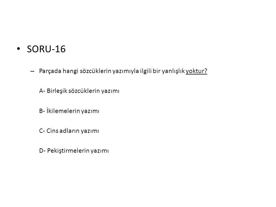• SORU-16 – Parçada hangi sözcüklerin yazımıyla ilgili bir yanlışlık yoktur? A- Birleşik sözcüklerin yazımı B- İkilemelerin yazımı C- Cins adların yaz