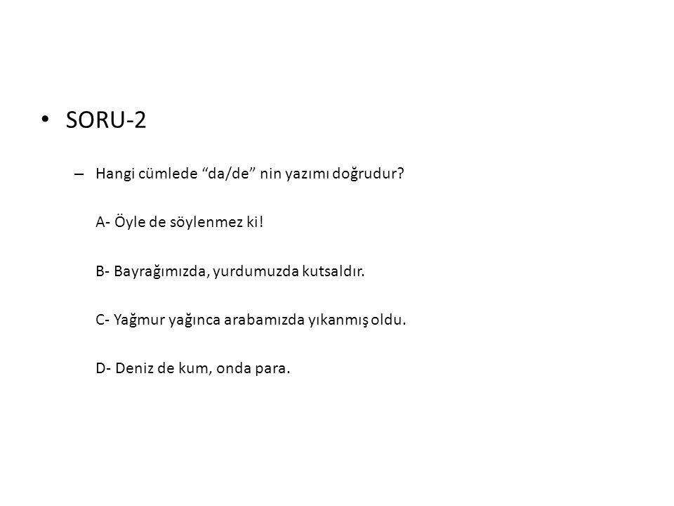 """• SORU-2 – Hangi cümlede """"da/de"""" nin yazımı doğrudur? A- Öyle de söylenmez ki! B- Bayrağımızda, yurdumuzda kutsaldır. C- Yağmur yağınca arabamızda yık"""