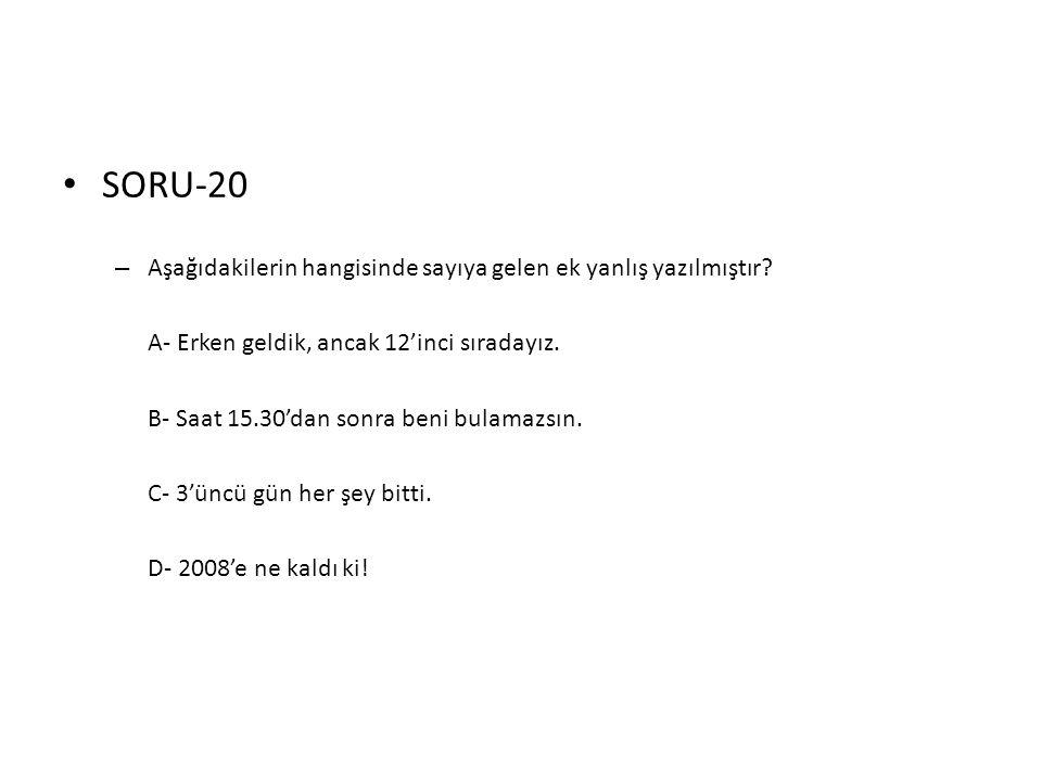 • SORU-20 – Aşağıdakilerin hangisinde sayıya gelen ek yanlış yazılmıştır? A- Erken geldik, ancak 12'inci sıradayız. B- Saat 15.30'dan sonra beni bulam