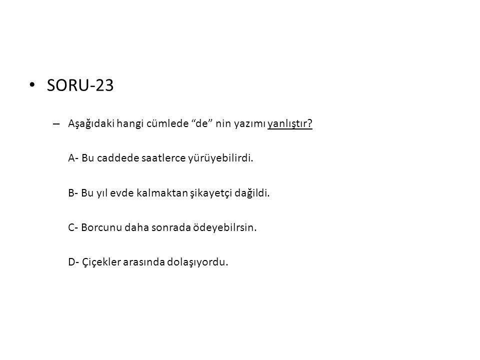"""• SORU-23 – Aşağıdaki hangi cümlede """"de"""" nin yazımı yanlıştır? A- Bu caddede saatlerce yürüyebilirdi. B- Bu yıl evde kalmaktan şikayetçi dağildi. C- B"""