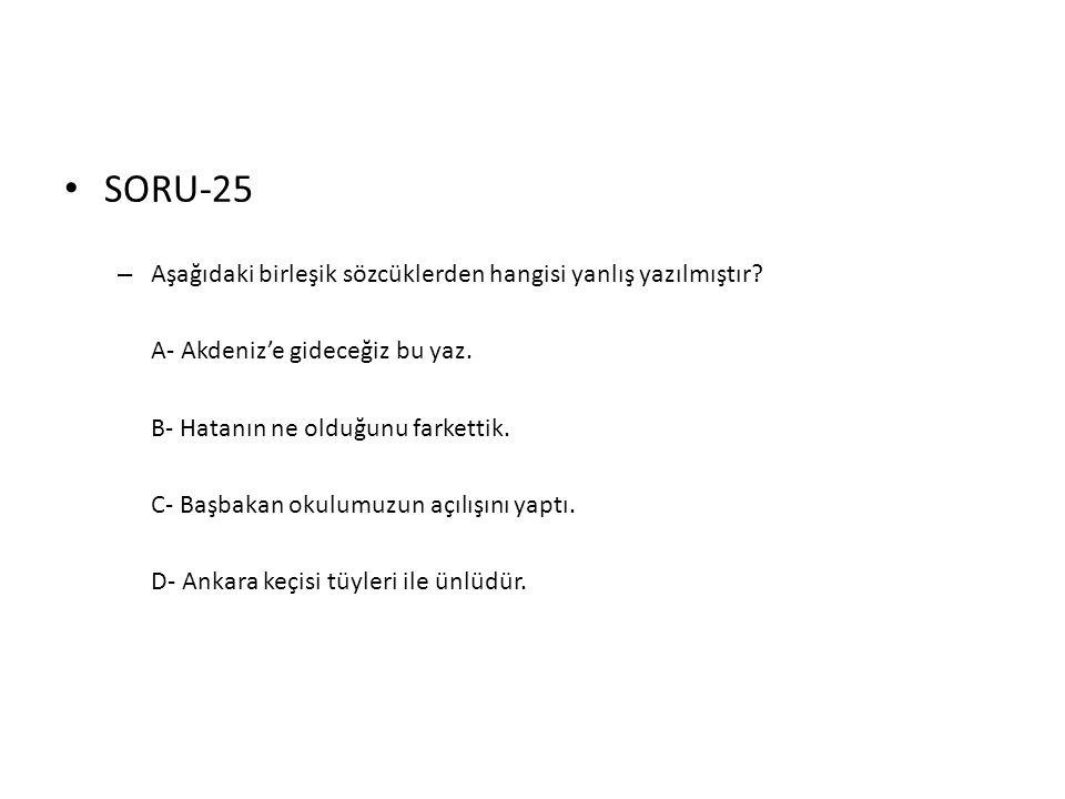 • SORU-25 – Aşağıdaki birleşik sözcüklerden hangisi yanlış yazılmıştır? A- Akdeniz'e gideceğiz bu yaz. B- Hatanın ne olduğunu farkettik. C- Başbakan o