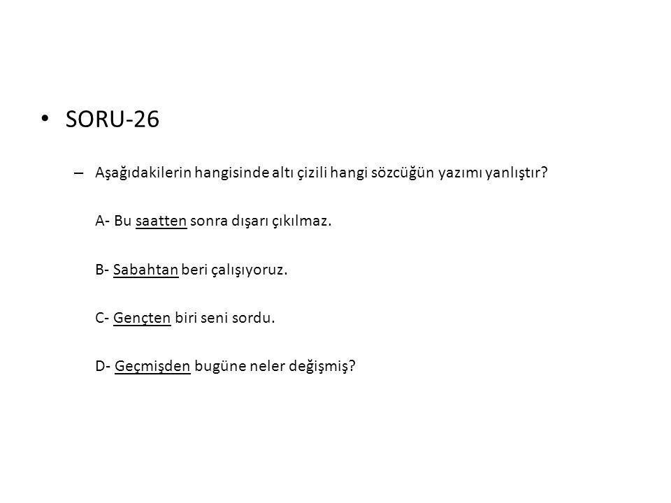 • SORU-26 – Aşağıdakilerin hangisinde altı çizili hangi sözcüğün yazımı yanlıştır? A- Bu saatten sonra dışarı çıkılmaz. B- Sabahtan beri çalışıyoruz.