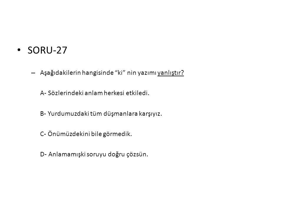 """• SORU-27 – Aşağıdakilerin hangisinde """"ki"""" nin yazımı yanlıştır? A- Sözlerindeki anlam herkesi etkiledi. B- Yurdumuzdaki tüm düşmanlara karşıyız. C- Ö"""