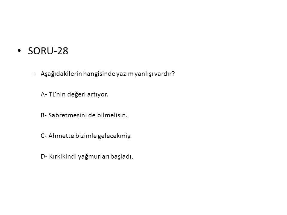 • SORU-28 – Aşağıdakilerin hangisinde yazım yanlışı vardır? A- TL'nin değeri artıyor. B- Sabretmesini de bilmelisin. C- Ahmette bizimle gelecekmiş. D-