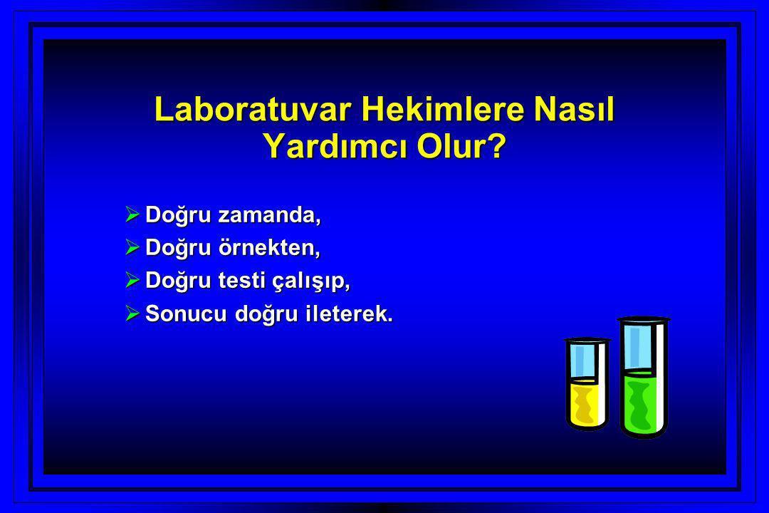 Laboratuvar Hekimlere Nasıl Yardımcı Olur?  Doğru zamanda,  Doğru örnekten,  Doğru testi çalışıp,  Sonucu doğru ileterek.