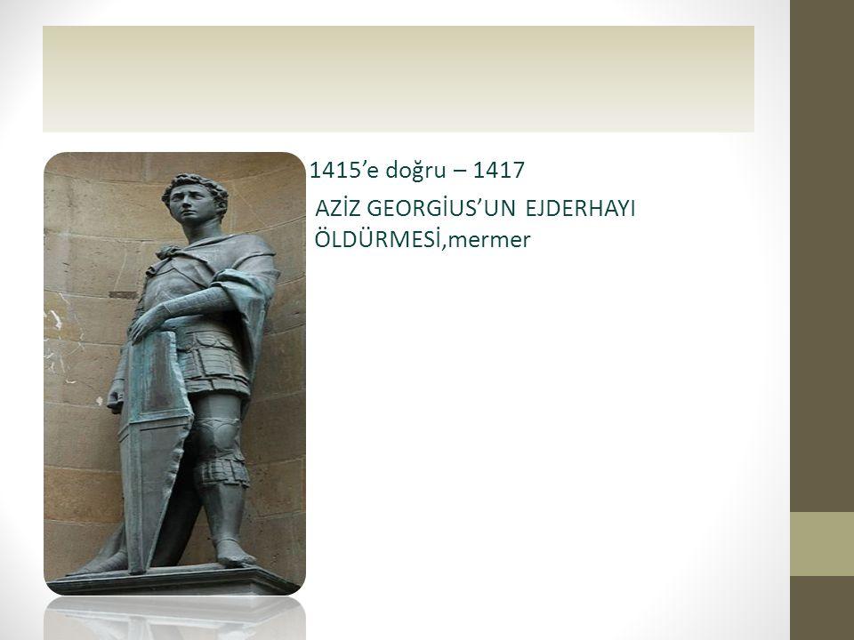 • 1415'e doğru – 1417 • AZİZ GEORGİUS'UN EJDERHAYI ÖLDÜRMESİ,mermer