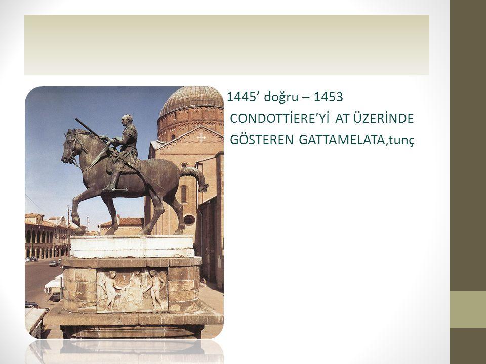 • 1445' doğru – 1453 • CONDOTTİERE'Yİ AT ÜZERİNDE • GÖSTEREN GATTAMELATA,tunç •