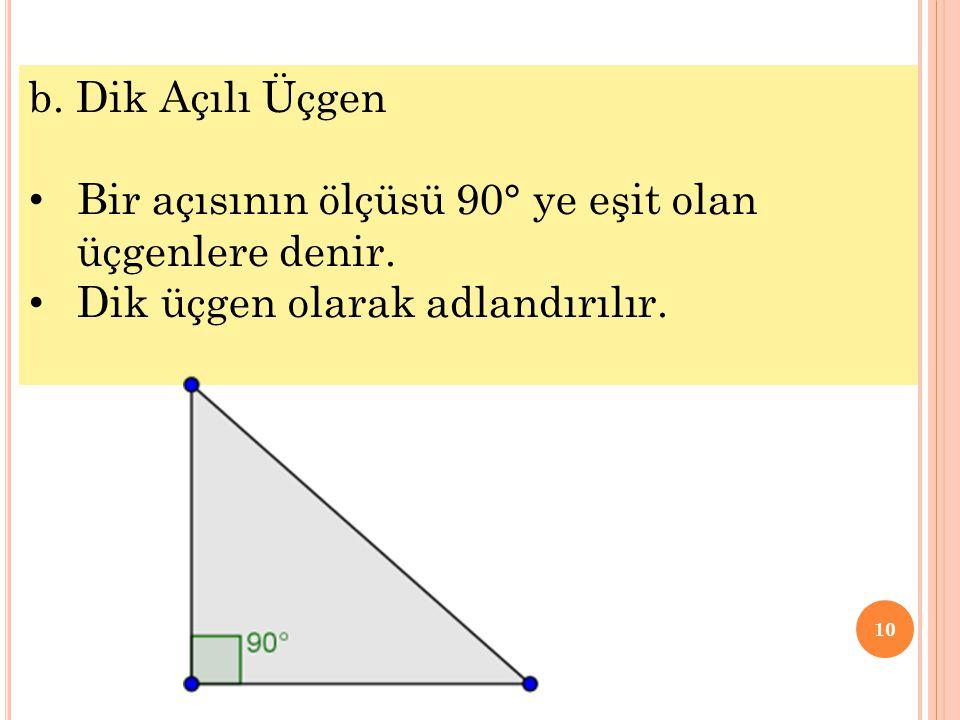 10 b. Dik Açılı Üçgen • Bir açısının ölçüsü 90° ye eşit olan üçgenlere denir. • Dik üçgen olarak adlandırılır.