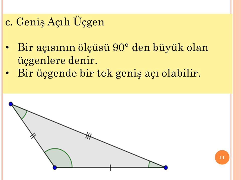 11 c. Geniş Açılı Üçgen • Bir açısının ölçüsü 90° den büyük olan üçgenlere denir. • Bir üçgende bir tek geniş açı olabilir.